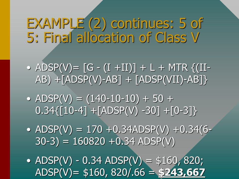 EXAMPLE (2) continues: 5 of 5: Final allocation of Class V ADSP(V)= [G - (I +II)] + L + MTR {(II- AB) +[ADSP(V)-AB] + [ADSP(VII)-AB]}ADSP(V)= [G - (I