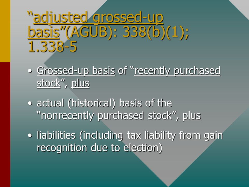 adjusted grossed-up basis (AGUB): 338(b)(1); 1.338-5 Grossed-up basis of recently purchased stock , plusGrossed-up basis of recently purchased stock , plus actual (historical) basis of the nonrecently purchased stock , plusactual (historical) basis of the nonrecently purchased stock , plus liabilities (including tax liability from gain recognition due to election)liabilities (including tax liability from gain recognition due to election)