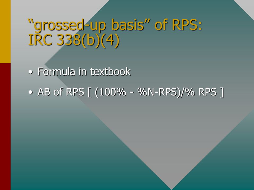 grossed-up basis of RPS: IRC 338(b)(4) Formula in textbookFormula in textbook AB of RPS [ (100% - %N-RPS)/% RPS ]AB of RPS [ (100% - %N-RPS)/% RPS ]