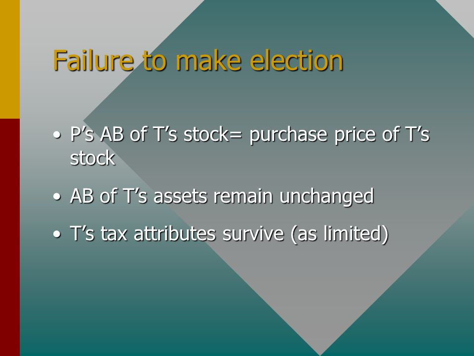 Failure to make election P's AB of T's stock= purchase price of T's stockP's AB of T's stock= purchase price of T's stock AB of T's assets remain unchangedAB of T's assets remain unchanged T's tax attributes survive (as limited)T's tax attributes survive (as limited)
