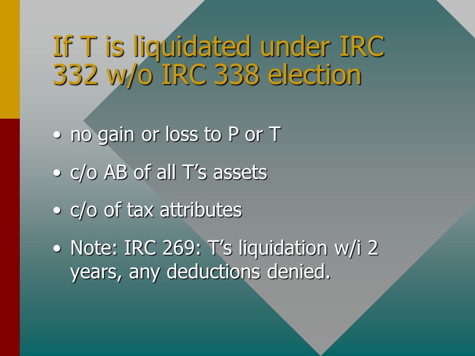 If T is liquidated under IRC 332 w/o IRC 338 election no gain or loss to P or Tno gain or loss to P or T c/o AB of all T's assetsc/o AB of all T's assets c/o of tax attributesc/o of tax attributes Note: IRC 269: T's liquidation w/i 2 years, any deductions denied.Note: IRC 269: T's liquidation w/i 2 years, any deductions denied.