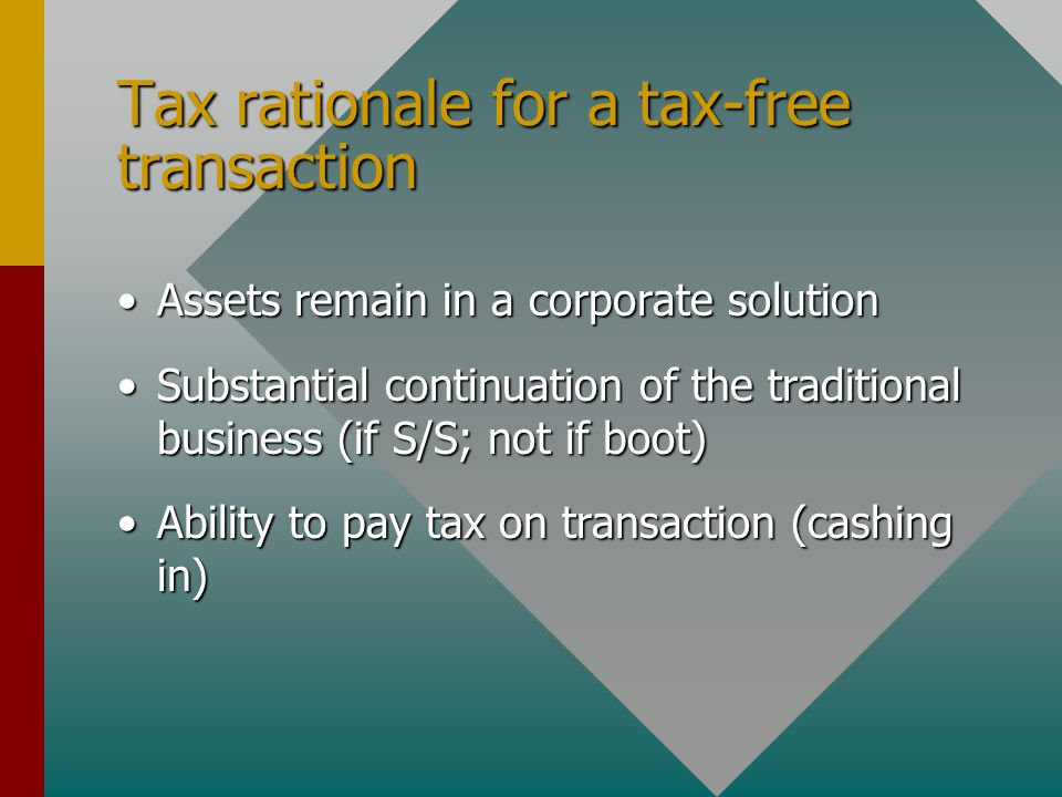 Tax rationale for a tax-free transaction Assets remain in a corporate solutionAssets remain in a corporate solution Substantial continuation of the traditional business (if S/S; not if boot)Substantial continuation of the traditional business (if S/S; not if boot) Ability to pay tax on transaction (cashing in)Ability to pay tax on transaction (cashing in)