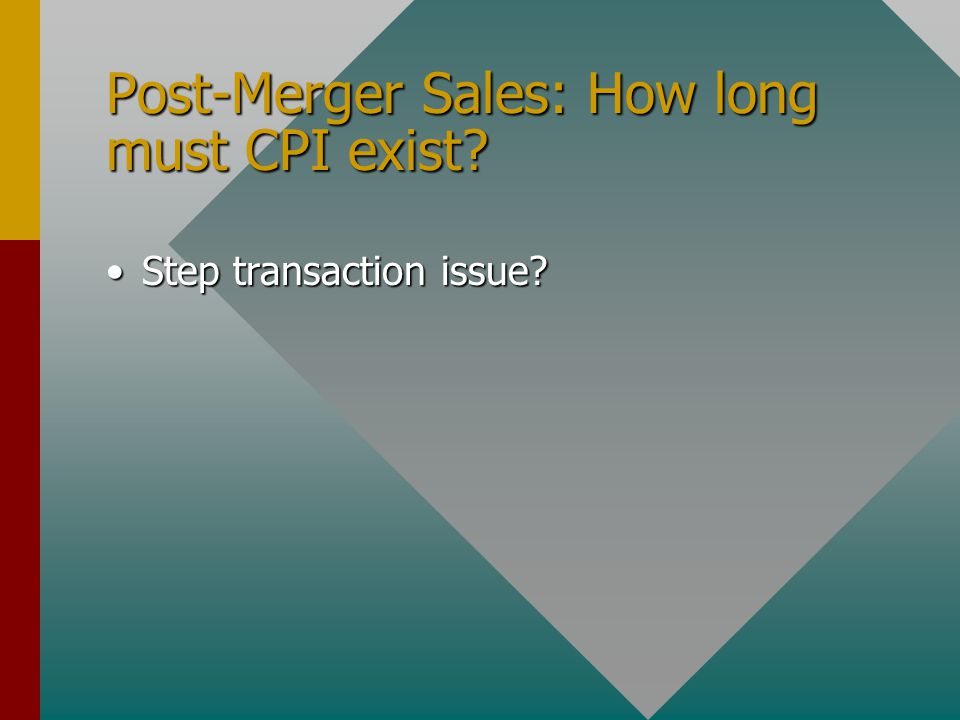 Post-Merger Sales: How long must CPI exist Step transaction issue Step transaction issue