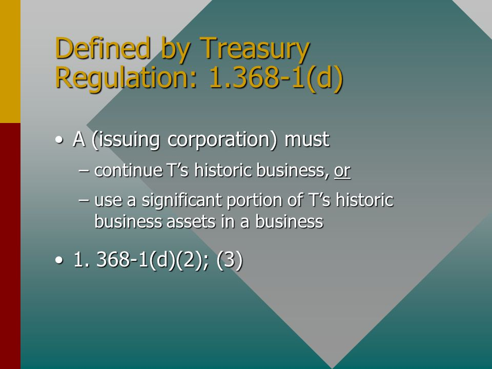 Defined by Treasury Regulation: 1.368-1(d) A (issuing corporation) mustA (issuing corporation) must –continue T's historic business, or –use a significant portion of T's historic business assets in a business 1.