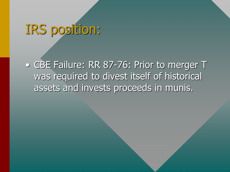 IRS position: CBE Failure: RR 87-76: Prior to merger T was required to divest itself of historical assets and invests proceeds in munis.CBE Failure: RR 87-76: Prior to merger T was required to divest itself of historical assets and invests proceeds in munis.