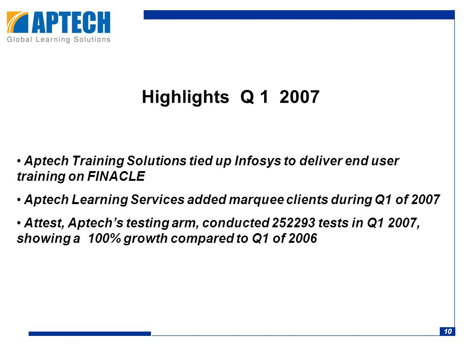 10 Highlights Q 1 2007 Aptech Training Solutions tied up Infosys to deliver end user training on FINACLE Aptech Learning Services added marquee clients during Q1 of 2007 Attest, Aptech's testing arm, conducted 252293 tests in Q1 2007, showing a 100% growth compared to Q1 of 2006