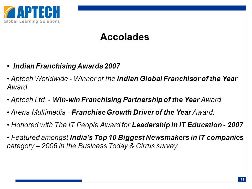 11 Accolades Indian Franchising Awards 2007 Aptech Worldwide - Winner of the Indian Global Franchisor of the Year Award Aptech Ltd.