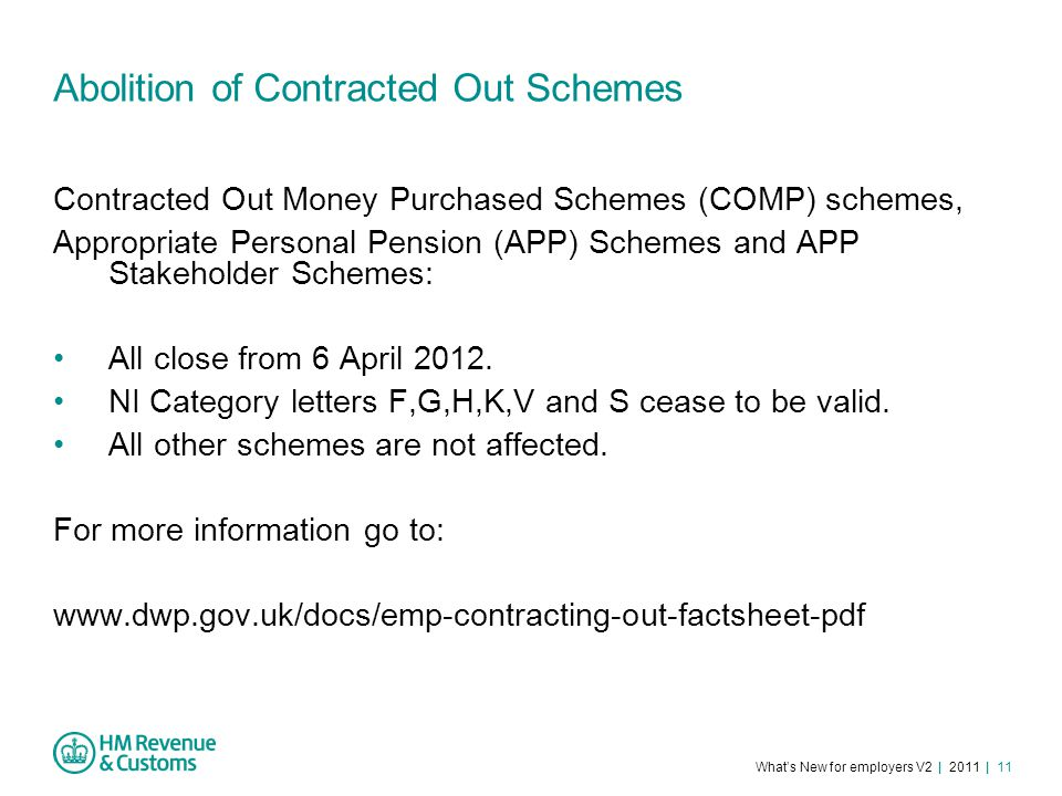 What's New for employers V2 | 2011 | 11 Abolition of Contracted Out Schemes Contracted Out Money Purchased Schemes (COMP) schemes, Appropriate Personal Pension (APP) Schemes and APP Stakeholder Schemes: All close from 6 April 2012.
