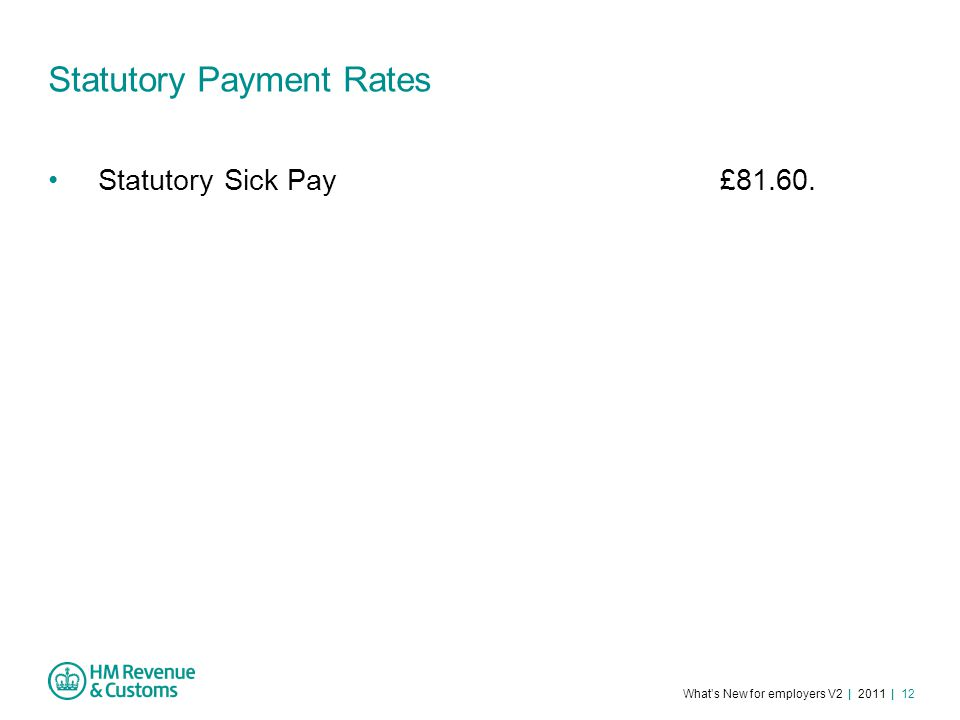 What's New for employers V2 | 2011 | 12 Statutory Payment Rates Statutory Sick Pay£81.60.