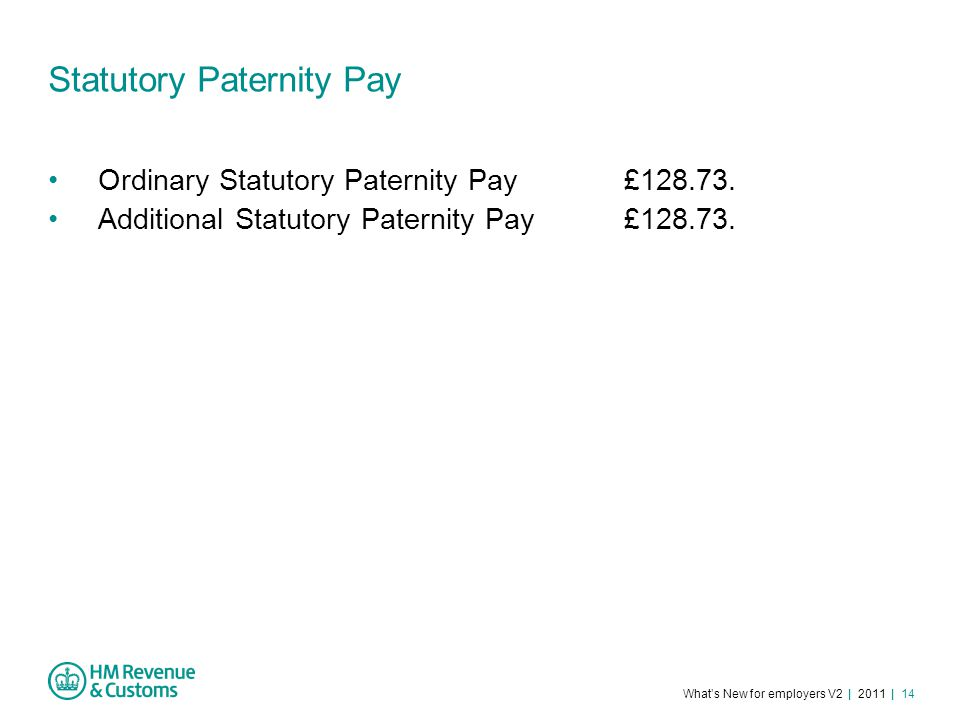 What's New for employers V2 | 2011 | 14 Statutory Paternity Pay Ordinary Statutory Paternity Pay£128.73.