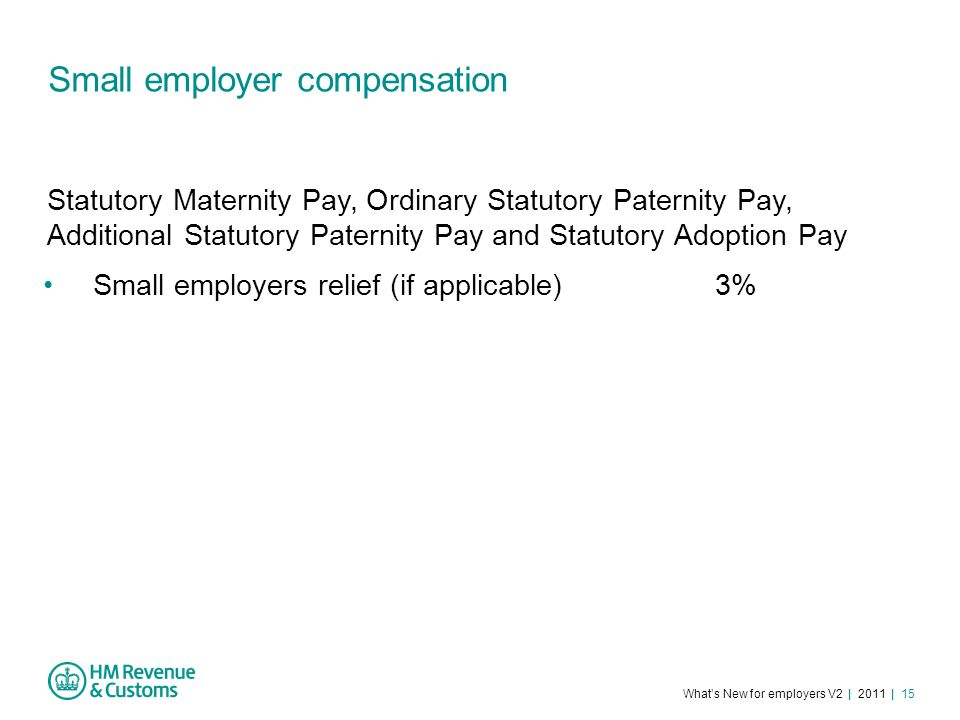 What's New for employers V2 | 2011 | 15 Small employer compensation Small employers relief (if applicable) 3% Statutory Maternity Pay, Ordinary Statutory Paternity Pay, Additional Statutory Paternity Pay and Statutory Adoption Pay