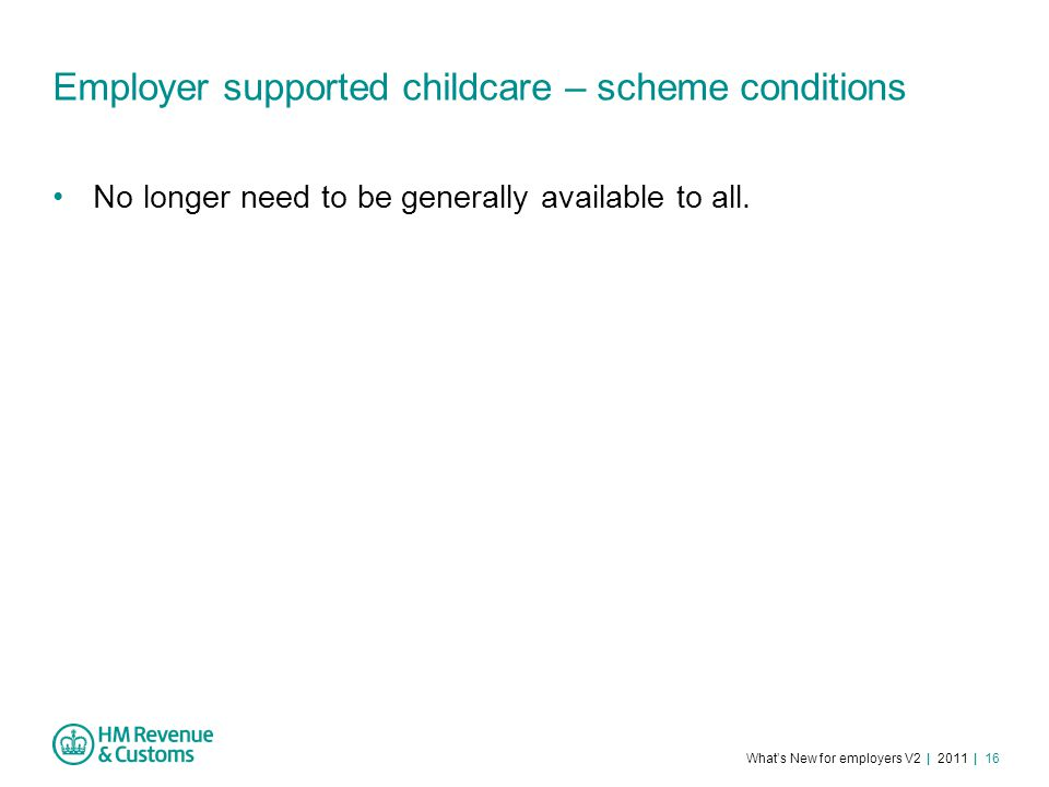 What's New for employers V2 | 2011 | 16 Employer supported childcare – scheme conditions No longer need to be generally available to all.