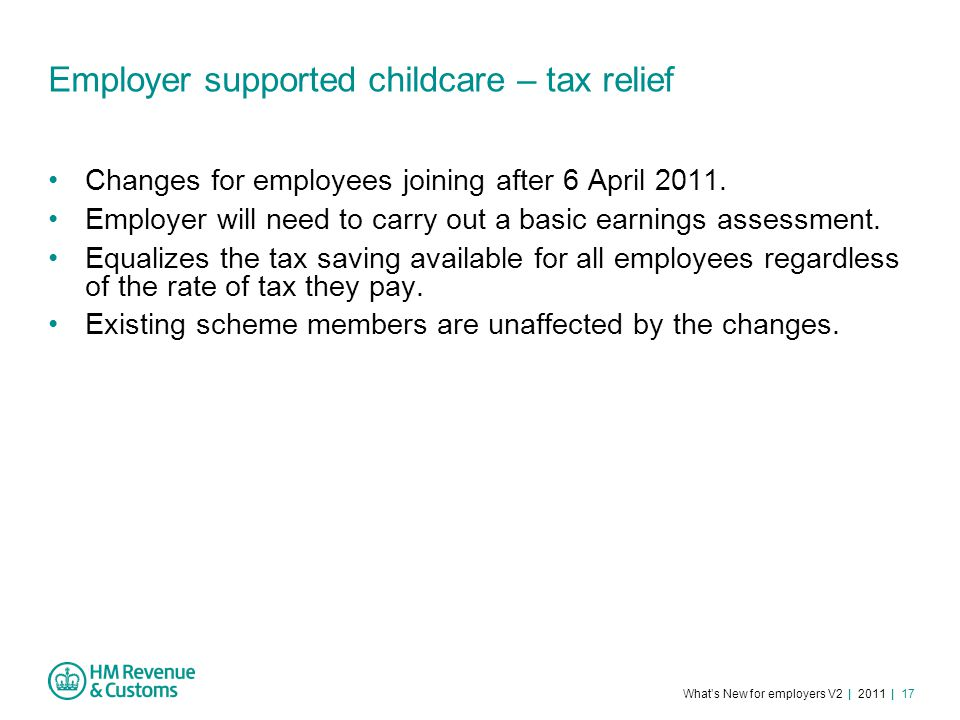 What's New for employers V2 | 2011 | 17 Employer supported childcare – tax relief Changes for employees joining after 6 April 2011.