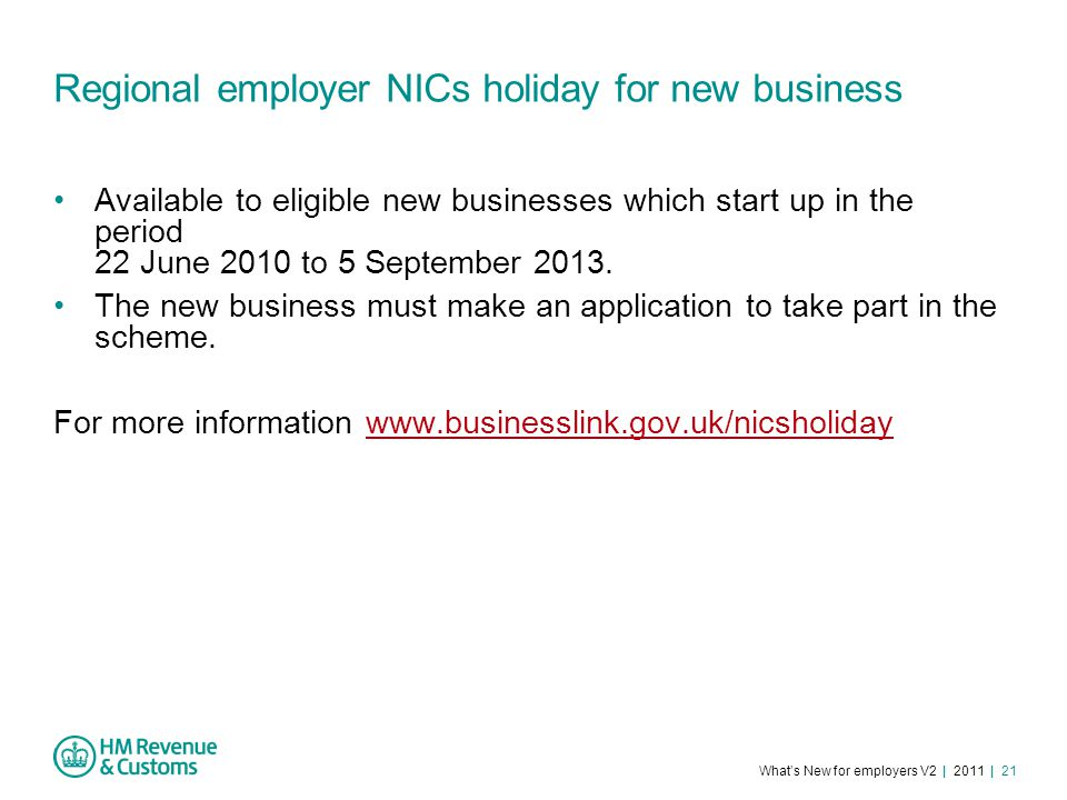 What's New for employers V2 | 2011 | 21 Regional employer NICs holiday for new business Available to eligible new businesses which start up in the period 22 June 2010 to 5 September 2013.
