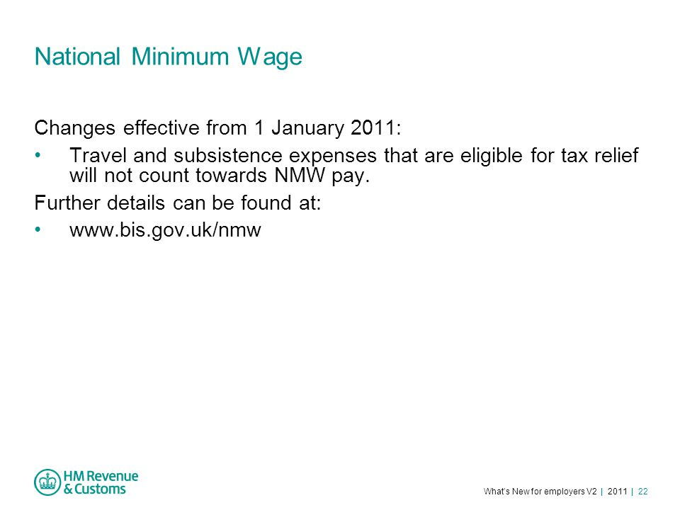 What's New for employers V2 | 2011 | 22 National Minimum Wage Changes effective from 1 January 2011: Travel and subsistence expenses that are eligible for tax relief will not count towards NMW pay.