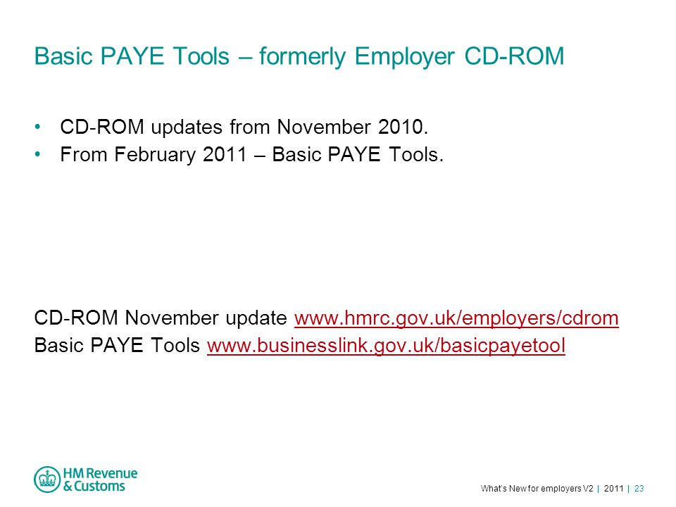 What's New for employers V2 | 2011 | 23 Basic PAYE Tools – formerly Employer CD-ROM CD-ROM updates from November 2010.