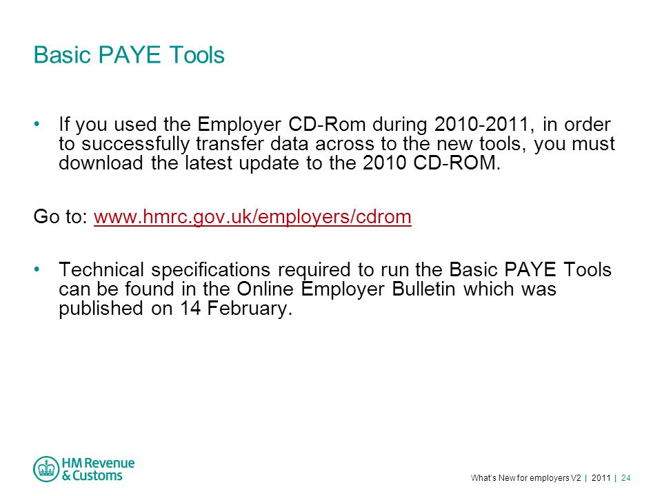 What's New for employers V2 | 2011 | 24 Basic PAYE Tools If you used the Employer CD-Rom during 2010-2011, in order to successfully transfer data across to the new tools, you must download the latest update to the 2010 CD-ROM.