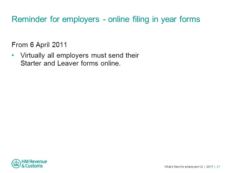 What's New for employers V2 | 2011 | 27 Reminder for employers - online filing in year forms From 6 April 2011 Virtually all employers must send their Starter and Leaver forms online.