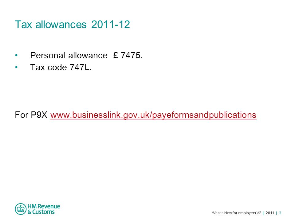 What's New for employers V2 | 2011 | 3 Tax allowances 2011-12 Personal allowance £ 7475.