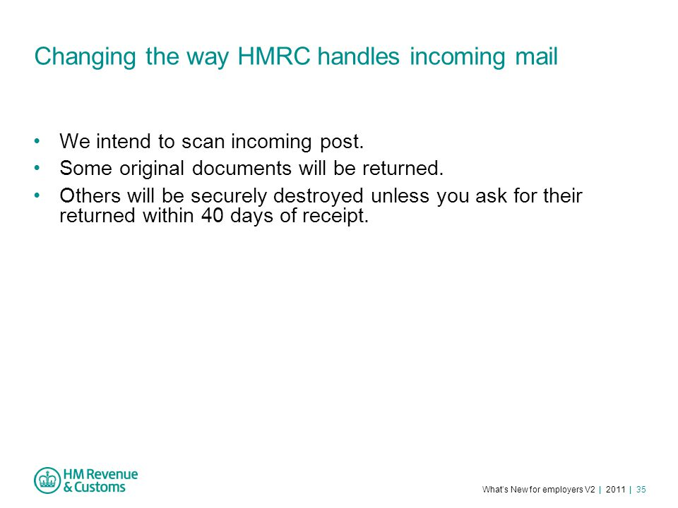What's New for employers V2 | 2011 | 35 Changing the way HMRC handles incoming mail We intend to scan incoming post.