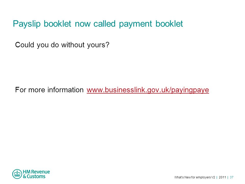 What's New for employers V2 | 2011 | 37 Payslip booklet now called payment booklet Could you do without yours.
