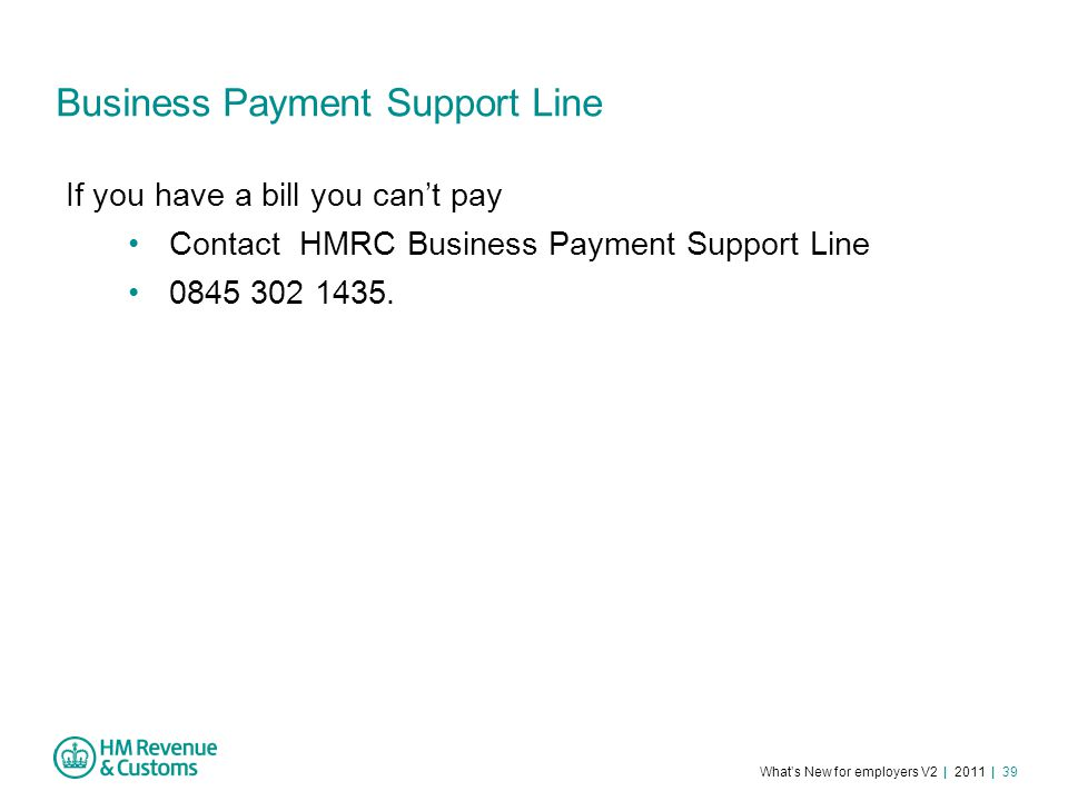 What's New for employers V2 | 2011 | 39 Business Payment Support Line If you have a bill you can't pay Contact HMRC Business Payment Support Line 0845 302 1435.