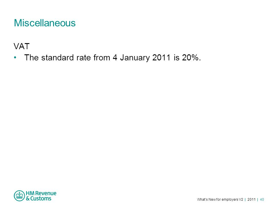 What's New for employers V2 | 2011 | 40 Miscellaneous VAT The standard rate from 4 January 2011 is 20%.