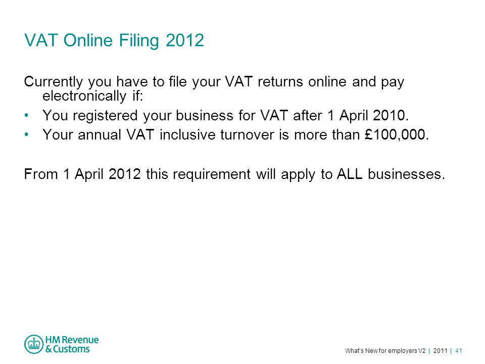What's New for employers V2 | 2011 | 41 VAT Online Filing 2012 Currently you have to file your VAT returns online and pay electronically if: You registered your business for VAT after 1 April 2010.
