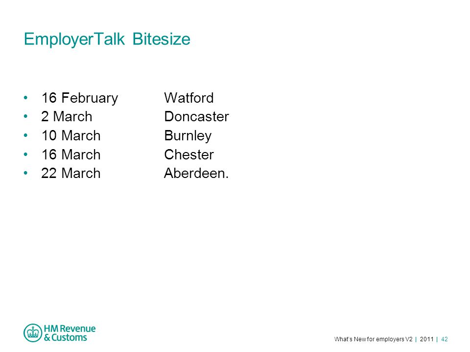 What's New for employers V2 | 2011 | 42 EmployerTalk Bitesize 16 February Watford 2 MarchDoncaster 10 MarchBurnley 16 MarchChester 22 MarchAberdeen.