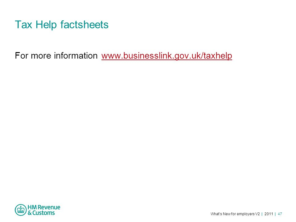 What's New for employers V2 | 2011 | 47 Tax Help factsheets For more information www.businesslink.gov.uk/taxhelpwww.businesslink.gov.uk/taxhelp