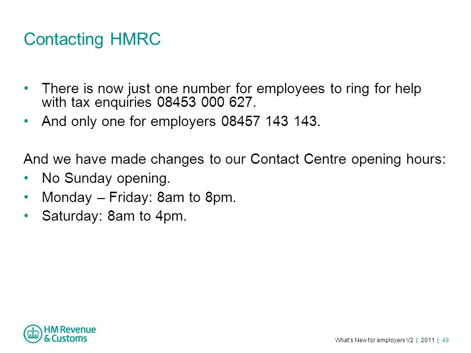 What's New for employers V2 | 2011 | 49 Contacting HMRC There is now just one number for employees to ring for help with tax enquiries 08453 000 627.