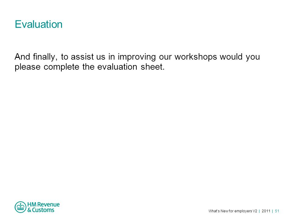 What's New for employers V2 | 2011 | 51 Evaluation And finally, to assist us in improving our workshops would you please complete the evaluation sheet.