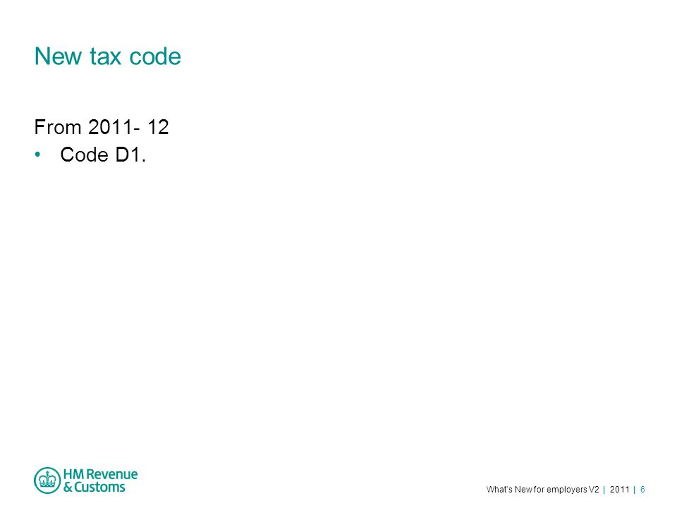 What's New for employers V2 | 2011 | 6 New tax code From 2011- 12 Code D1.