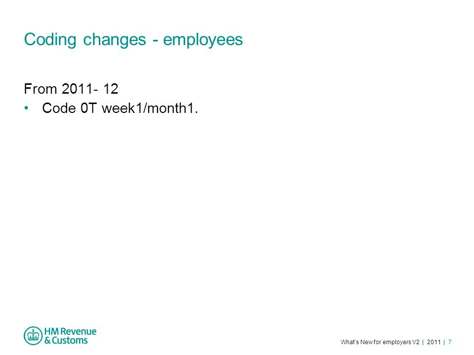 What's New for employers V2 | 2011 | 7 Coding changes - employees From 2011- 12 Code 0T week1/month1.