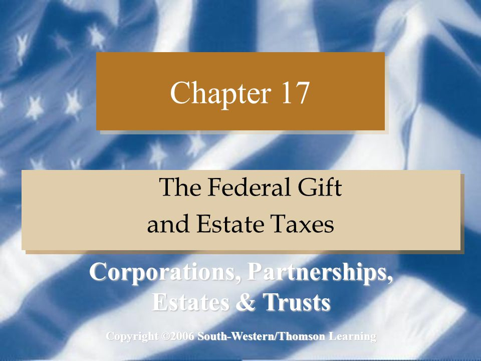 C17 - 2 Corporations, Partnerships, Estates & Trusts Transfer Taxes (slide 1 of 2) All gratuitous transfers are subject to a unified transfer tax including: –Estate tax –Gift tax All gratuitous transfers are subject to a unified transfer tax including: –Estate tax –Gift tax