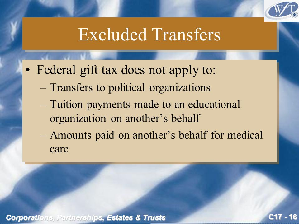 C17 - 16 Corporations, Partnerships, Estates & Trusts Excluded Transfers Federal gift tax does not apply to: –Transfers to political organizations –Tuition payments made to an educational organization on another's behalf –Amounts paid on another's behalf for medical care Federal gift tax does not apply to: –Transfers to political organizations –Tuition payments made to an educational organization on another's behalf –Amounts paid on another's behalf for medical care