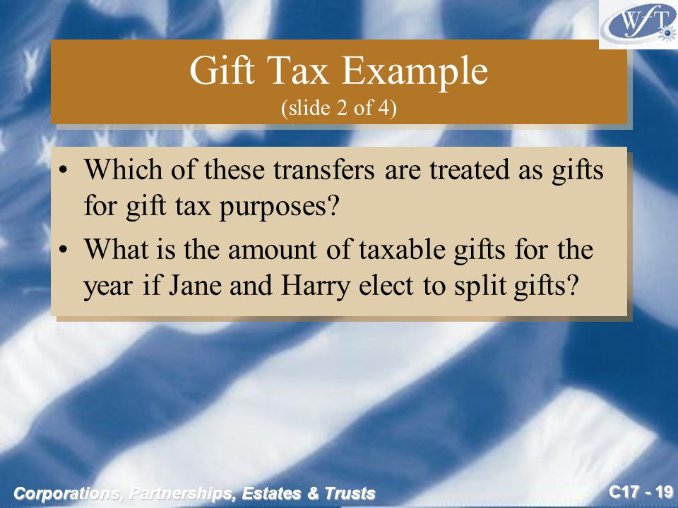 C17 - 19 Corporations, Partnerships, Estates & Trusts Gift Tax Example (slide 2 of 4) Which of these transfers are treated as gifts for gift tax purposes.