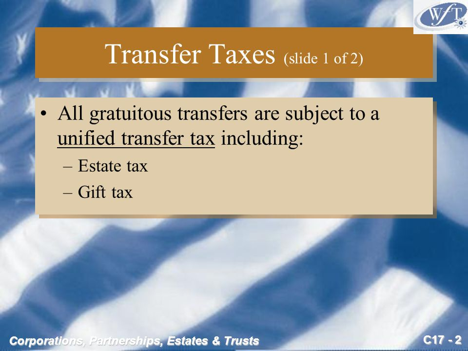 C17 - 3 Corporations, Partnerships, Estates & Trusts Transfer Taxes (slide 2 of 2) Estate tax –Imposed on decedent's entire estate –Tax on the right to pass property at death Gift tax –Tax on inter vivos (lifetime) transfers for less than full and adequate consideration –Payable by the donor Estate tax –Imposed on decedent's entire estate –Tax on the right to pass property at death Gift tax –Tax on inter vivos (lifetime) transfers for less than full and adequate consideration –Payable by the donor