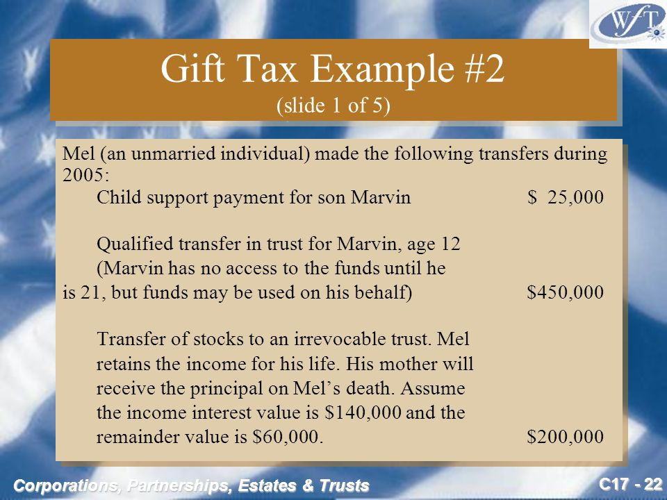 C17 - 22 Corporations, Partnerships, Estates & Trusts Gift Tax Example #2 (slide 1 of 5) Mel (an unmarried individual) made the following transfers during 2005: Child support payment for son Marvin$ 25,000 Qualified transfer in trust for Marvin, age 12 (Marvin has no access to the funds until he is 21, but funds may be used on his behalf)$450,000 Transfer of stocks to an irrevocable trust.