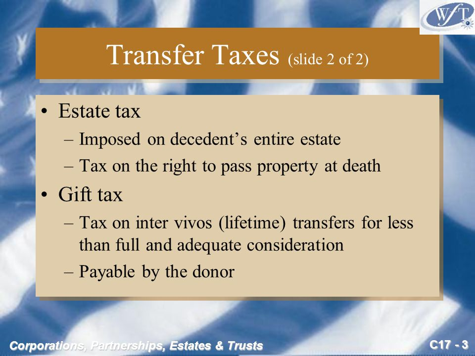 C17 - 24 Corporations, Partnerships, Estates & Trusts Gift Tax Example #2 (slide 3 of 5) Taxable gifts in 2005: Transfer in trust for Marvin$ 450,000 Transfer in trust for mother 60,006 Total current taxable transfers$ 510,000 Less: annual exclusion –11,000 Current taxable gifts$ 499,000 Prior taxable gifts 750,000 Total taxable gifts$1,249,000 Tax Liability: Tax on taxable gifts$ 447,890 Less: Prior gift tax paid 55,500 Less: Unified credit 345,800 Net Tax Due in 2004$ 46,590 Taxable gifts in 2005: Transfer in trust for Marvin$ 450,000 Transfer in trust for mother 60,006 Total current taxable transfers$ 510,000 Less: annual exclusion –11,000 Current taxable gifts$ 499,000 Prior taxable gifts 750,000 Total taxable gifts$1,249,000 Tax Liability: Tax on taxable gifts$ 447,890 Less: Prior gift tax paid 55,500 Less: Unified credit 345,800 Net Tax Due in 2004$ 46,590