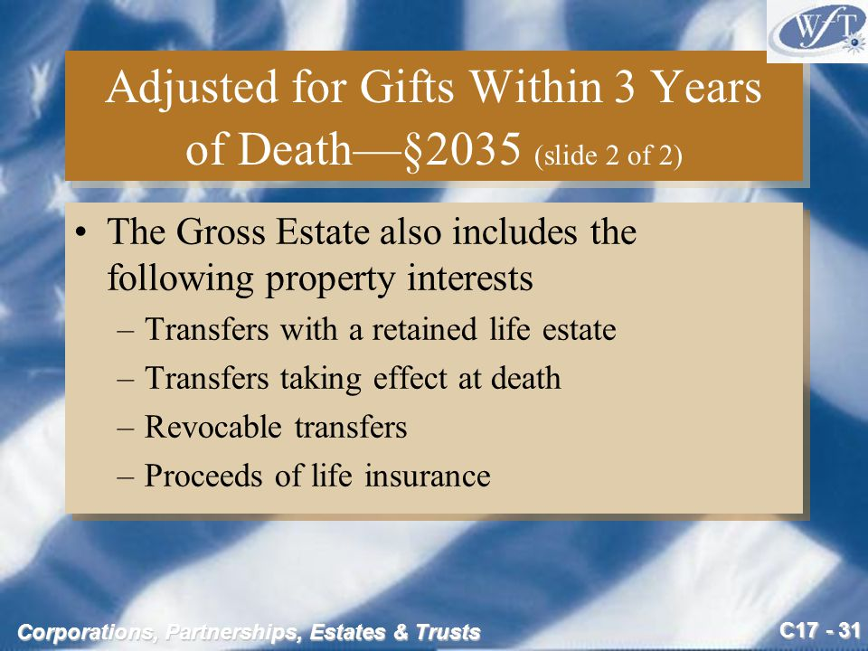 C17 - 31 Corporations, Partnerships, Estates & Trusts Adjusted for Gifts Within 3 Years of Death—§2035 (slide 2 of 2) The Gross Estate also includes the following property interests –Transfers with a retained life estate –Transfers taking effect at death –Revocable transfers –Proceeds of life insurance The Gross Estate also includes the following property interests –Transfers with a retained life estate –Transfers taking effect at death –Revocable transfers –Proceeds of life insurance