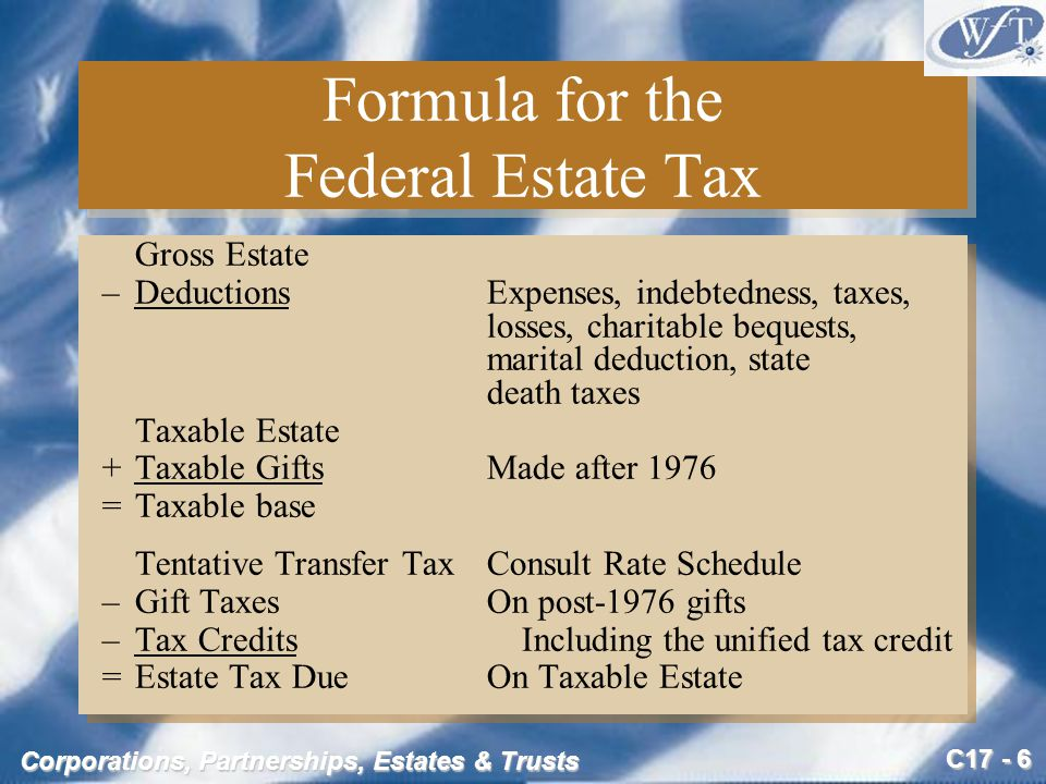 C17 - 6 Corporations, Partnerships, Estates & Trusts Formula for the Federal Estate Tax Gross Estate –DeductionsExpenses, indebtedness, taxes, losses, charitable bequests, marital deduction, state death taxes Taxable Estate +Taxable GiftsMade after 1976 =Taxable base Tentative Transfer TaxConsult Rate Schedule – Gift Taxes On post-1976 gifts – Tax Credits Including the unified tax credit =Estate Tax DueOn Taxable Estate Gross Estate –DeductionsExpenses, indebtedness, taxes, losses, charitable bequests, marital deduction, state death taxes Taxable Estate +Taxable GiftsMade after 1976 =Taxable base Tentative Transfer TaxConsult Rate Schedule – Gift Taxes On post-1976 gifts – Tax Credits Including the unified tax credit =Estate Tax DueOn Taxable Estate