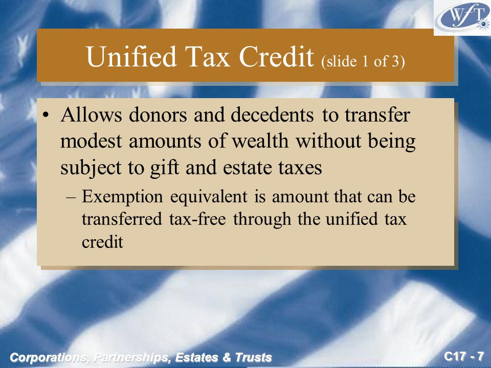 C17 - 18 Corporations, Partnerships, Estates & Trusts Gift Tax Example (slide 1 of 4) During the current year, Jane and Harry, a married couple, make the following transfers in 2005: –$22,000 cash to son Hal –$20,000 tuition for daughter Beth –$60,000 to the American Diabetes Foundation, a qualified charity –$10,000 to the Young for Governor campaign –$200,000 to a revocable trust for the benefit of their two children –$30,000 for medical care and medical insurance for Jane's mother –$60,000 car to Harry's brother, subject to a liability of $30,000 During the current year, Jane and Harry, a married couple, make the following transfers in 2005: –$22,000 cash to son Hal –$20,000 tuition for daughter Beth –$60,000 to the American Diabetes Foundation, a qualified charity –$10,000 to the Young for Governor campaign –$200,000 to a revocable trust for the benefit of their two children –$30,000 for medical care and medical insurance for Jane's mother –$60,000 car to Harry's brother, subject to a liability of $30,000