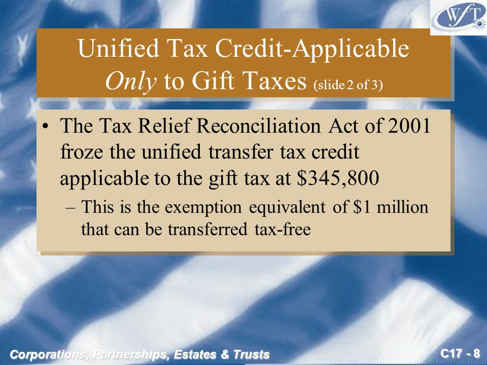 C17 - 8 Corporations, Partnerships, Estates & Trusts Unified Tax Credit-Applicable Only to Gift Taxes (slide 2 of 3) The Tax Relief Reconciliation Act of 2001 froze the unified transfer tax credit applicable to the gift tax at $345,800 –This is the exemption equivalent of $1 million that can be transferred tax-free The Tax Relief Reconciliation Act of 2001 froze the unified transfer tax credit applicable to the gift tax at $345,800 –This is the exemption equivalent of $1 million that can be transferred tax-free