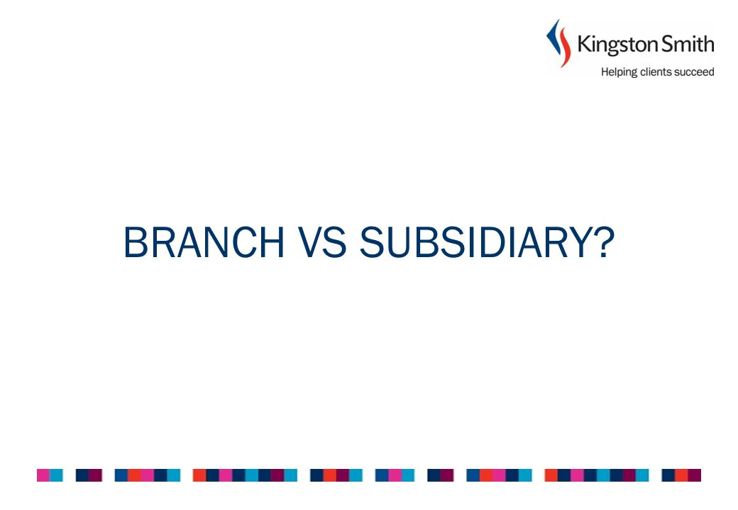 Branch vs Subsidiary BRANCH Same legal entity as non-UK company Non-UK company liable under contracts Subject to UK Corporation Tax on UK Permanent Establishment profits SUBSIDIARY Separate legal entity Liability ring fenced in the UK within subsidiary Subject to UK Corporation Tax on Worldwide Income