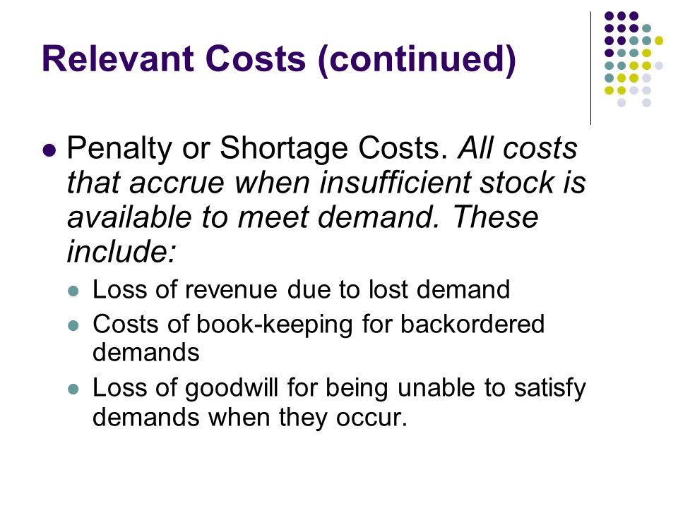 Relevant Costs (continued) Penalty or Shortage Costs. All costs that accrue when insufficient stock is available to meet demand. These include: Loss o