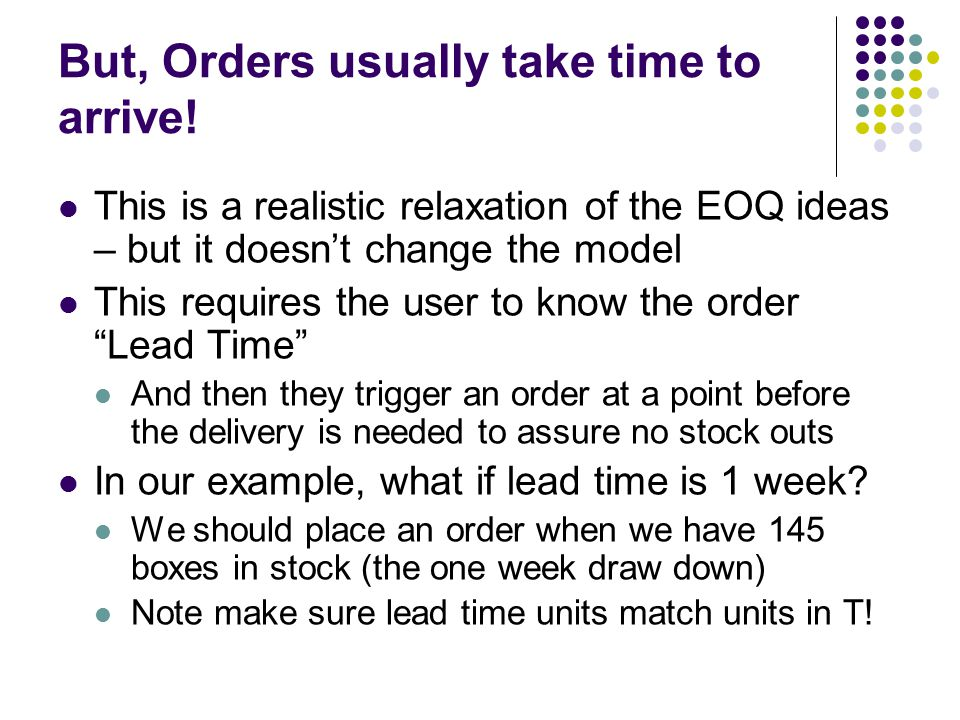 But, Orders usually take time to arrive! This is a realistic relaxation of the EOQ ideas – but it doesn't change the model This requires the user to k