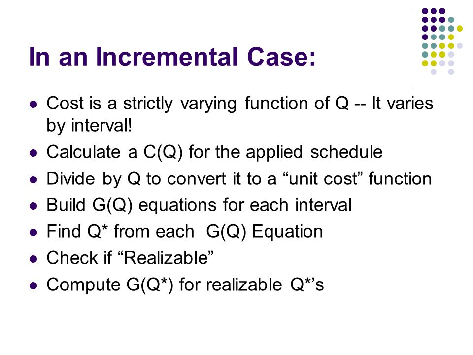 In an Incremental Case: Cost is a strictly varying function of Q -- It varies by interval! Calculate a C(Q) for the applied schedule Divide by Q to co