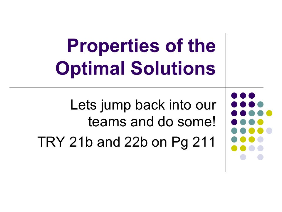Properties of the Optimal Solutions Lets jump back into our teams and do some! TRY 21b and 22b on Pg 211