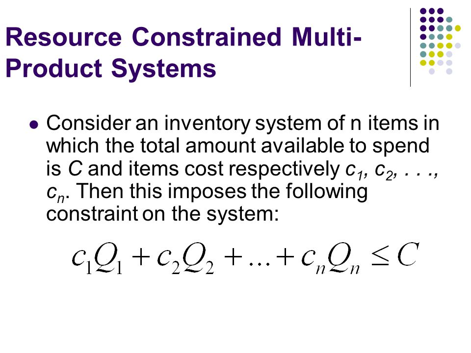 Resource Constrained Multi- Product Systems Consider an inventory system of n items in which the total amount available to spend is C and items cost r